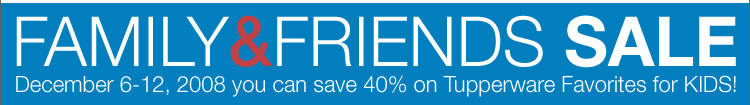 FAMILY & FRIENDS SALE December 6-12, 2008 you can save 40% on Tupperware Favorites for KIDS!